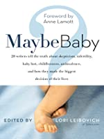 Maybe Baby: 28 Writers Tell the Truth About Skepticism, Infertility, Baby Lust, Childlessness, Ambivalence, and How They Made the Biggest Decision of Their Lives