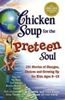 Chicken Soup for the Preteen Soul: 101 Stories of Changes, Choices and Growing Up for Kids, Ages 9-13