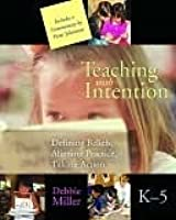 Teaching with Intention, K-5: Defining Beliefs, Aligning Practice, Taking Action