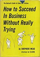 How to Succeed in Business Without Really Trying (The Dastard's Guide to Fame and Fortune)