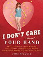 I Don't Care About Your Band:What I Learned from Indie Rockers, Trust Funders, Pornographers, Felons, Faux-Sensitive Hipsters, and Other Guys I've Dated