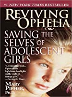 Reviving Ophelia: Saving the Lives of Adolescent Girls
