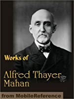 Works of Alfred Thayer Mahan: The Influence of Sea Power Upon History, Admiral Farragut, The Interest of America in Sea Power, The Gulf and Inland Waters and more