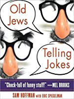Old Jews Telling Jokes: 5,000 Years of Funny Bits and Not-So-Kosher Laughs