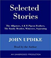 Selected Stories: The Alligators, A & P, Pigeon Feathers, The Family Meadow, Witnesses, Separating