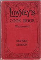Lowney's cook book, illustrated in colors; a new guide for the housekeeper, especially intended as a full record of delicious dishes sufficient for any well-to-do family, clear enough for the beginner and complete enough for ambitious providers