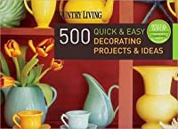 500 Quick & Easy Decorating Projects & Ideas
