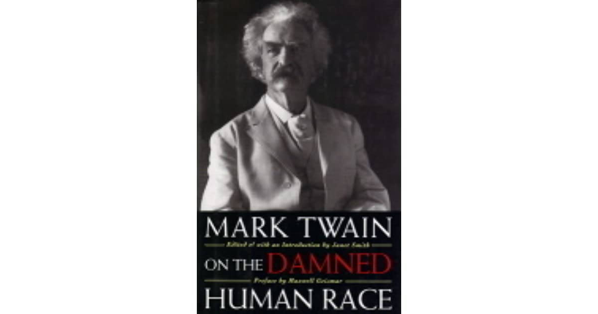"mark twains the damned human race In ""the damned human race"" by mark twain humans are referred to as a ""descent from the higher animals"" humankind is compared to a different sort of."