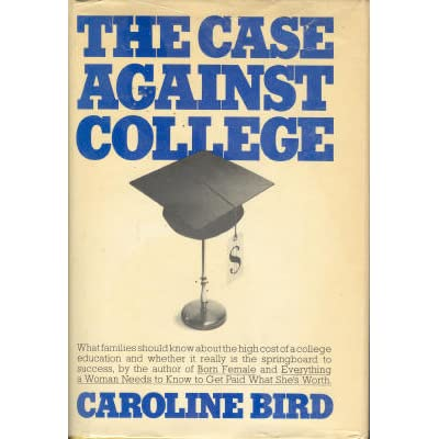 caroline bird the case against college This story provided argument against college the author bird, caroline  college is a waste of time and money 1975 norton reader an anthology of nonfiction 11th edition new york: ww norton & co, 2004 429-36 print  the book was about the uprising led by toussaint l'overture against the french on ste.