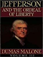Thomas Jefferson and His Time, Volume III: Jefferson and the Ordeal of Liberty