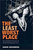 The Least Worst Place: How Guantanamo Became the World's Most Notorious Prison