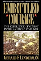 Embattled Courage: The Experience of Combat in the American Civil War