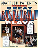 The Baffled Parent's Guide to Great Basketball Plays the Baffled Parent's Guide to Great Basketball Plays