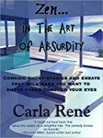 Zen In The Art of Absurdity (Comedic short-stories and essays that will make you want to shove forks through your eyes)