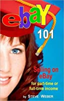 eBay 101: Selling on eBay For Part- or Full-time Income, Beginner to Powerseller in 90 Days