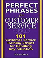 Perfect Phrases for Customer Service: Hundreds of Tools, Techniques, and Scripts for Handling Any Situation: Hundreds of Tools, Techniques, and Scripts for Handling Any Situation