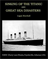 SINKING OF THE TITANIC AND GREAT SEA DISASTERS