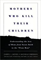 """Mothers Who Kill Their Children: Understanding the Acts of Moms from Susan Smith to the """"Prom Mom"""""""