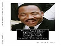 When God Made Martin Luther King Jr. Smile: The Man, The Leader, The Dreamer