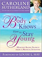 Body Knows... How to Stay Young: Healthy-Aging Secrets from a Medical Intuitive