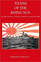 Titans of the Rising Sun The Rise and Fall of the Yamato Class Battleships