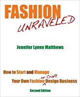 Fashion Unraveled: How to Start and Manage Your Own Fashion (or Craft) Design Business