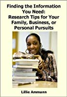 Finding the Information You Need: Research Tips for Your Family, Business, or Personal Pursuits
