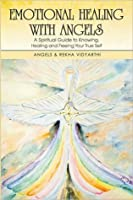 Emotional Healing with Angels: A Spiritual Guide to Knowing, Healing, and Freeing Your True Self