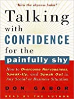 Talking with Confidence for the Painfully Shy: How to Overcome Nervousness, Speak-Up, and Speak Out in Any Social or Business Situation