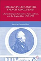Foreign Policy and the French Revolution: Charles-Francois Dumouriez, Pierre LeBrun, and the Belgian Plan, 1789-1793