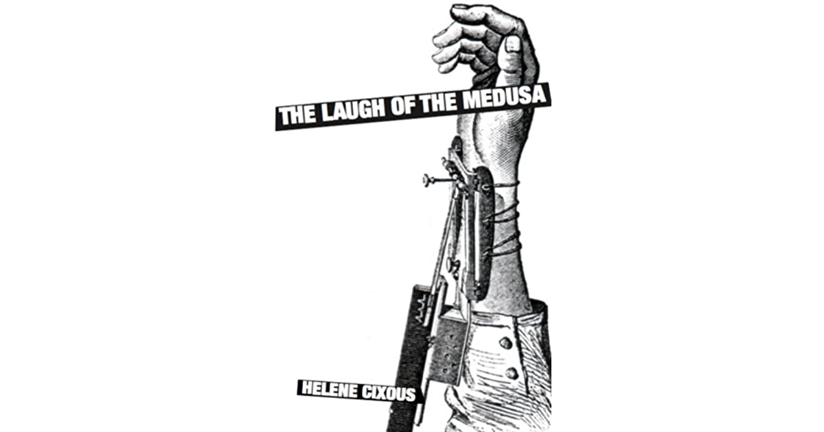 helene cixous the laugh of the medusa essay Work of helene cixous, a french feminist writer born in oran  algeria   expression i make no claim, in this essay, to examine the entire gamut of'ideas  she  in one of the better known texts, 'the laugh of the medusa'  cixous urges  us to.