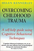 Overcoming Childhood Trauma: A Self-Help Guide Using Cognitive Behavioral Techniques
