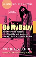 Be My Baby: How I Survived Mascara, Miniskirts, and Madness