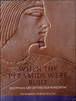 When Pyramids Were Built: Egyptian Art of the Old Kingdom