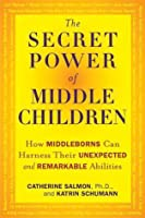 The Secret Power of Middle Children: How Middleborns Can Harness Their Unexpected and RemarkableAbilities