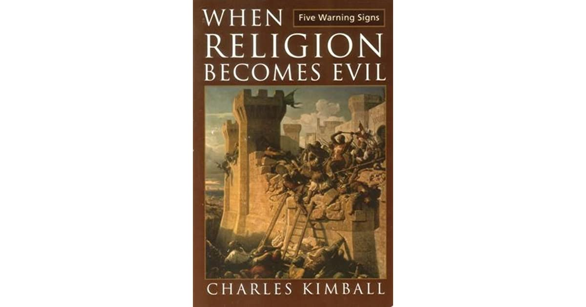 when religion becomes evil Unless we can learn to respect each other's approach to god, we risk slaughtering each other in god's name dr kimball's when religion becomes evil is a quick, easy read he looks unblinkingly into the chasm and points a finger at those who would step over the line and use religion to unduly influence others.