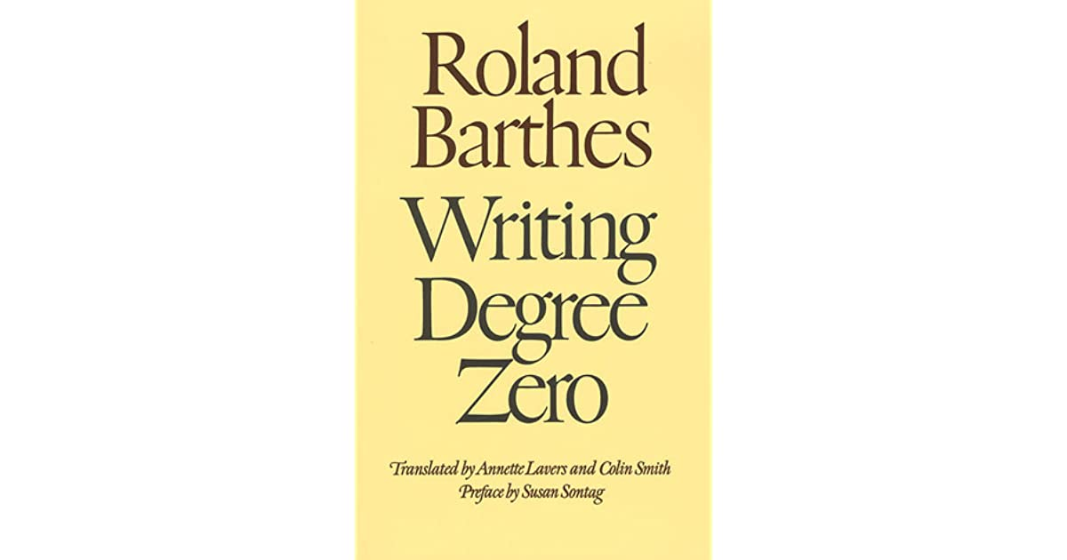 writing degree zero Writing degree zero ( french : le degré zéro de l'écriture ) is a book of literary criticism by roland barthes first published in 1953, it was barthes' first.