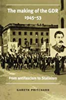 The Making Of The Gdr, 1945 53: From Antifascism To Stalinism