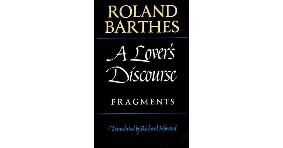 roland barthes essay a lover discourse A lover's discourse roland barthes love has been written and sung about since our species first learned to produce language, and its effects on the emotions, the heart, the personality and the body have been studied, recorded, analysed and celebrated from the dawn of history.