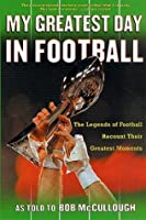 My Greatest Day in Football: The Legends of Football Recount Their Greatest Moments