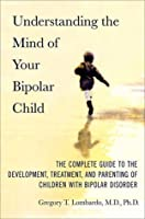 Understanding the Mind of Your Bipolar Child: The Complete Guide to the Development, Treatment, and Parenting of Children with Bipolar Disorder