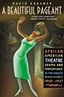 A Beautiful Pageant: African American Theatre, Drama, and Performance in the Harlem Renaissance, 1910-1927