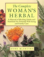 The Complete Woman's Herbal: A Manual of Healing Herbs and Nutrition for Personal Well-Being and Family Care
