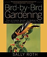 Bird-by-Bird Gardening: The Ultimate Guide to Bringing in Your Favorite Birds--Year after Year