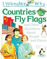 I Wonder Why Countries Fly Flags And Other Questions About People And Places