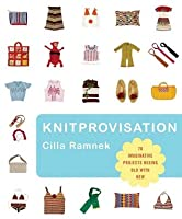 Knitprovisation: 70 Imaginative Projects Mixing Old with New