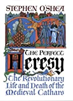 The Perfect Heresy: The Revolutionary Life and Spectacular Death of the Medieval Cathars