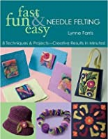 Fast, Fun & Easy Needle Felting: 8 Techniques & Projects   Creative Results In Minutes!