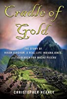 Cradle of Gold: The Story of Hiram Bingham, a Real-Life Indiana Jones, and the Search for Machu Picchu