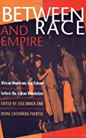 Between Race And Empire: African Americans And Cubans Before The Cuban Revolution